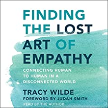 Finding the Lost Art of Empathy: Connecting Human to Human in a Disconnected World | Livre audio Auteur(s) : Tracy Wilde Narrateur(s) : Tracy Wilde