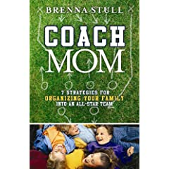 Coach Mom: 7 Strategies for Organizing Your Family into an AllStar Team