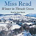 Winter in Thrush Green Audiobook by Miss Read Narrated by June Barrie