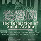 The Formation of Saudi Arabia: The History of the Arabian Peninsula's Unification and the Discovery of Oil Hörbuch von  Charles River Editors Gesprochen von: Ken Teutsch