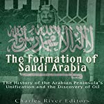 The Formation of Saudi Arabia: The History of the Arabian Peninsula's Unification and the Discovery of Oil |  Charles River Editors