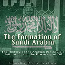 The Formation of Saudi Arabia: The History of the Arabian Peninsula's Unification and the Discovery of Oil Audiobook by  Charles River Editors Narrated by Ken Teutsch