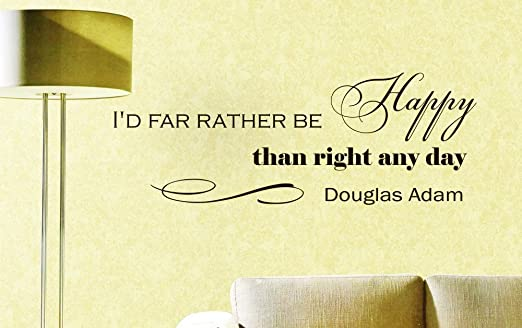 """I'd far rather be happy…"" -Douglas Adams, The Hitchhiker's Guide to the Galaxy"