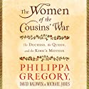 The Women of the Cousins' War: The Duchess, the Queen and the King's Mother (       UNABRIDGED) by Philippa Gregory, David Baldwin, Michael Jones Narrated by Bianca Amato