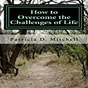 How to Overcome the Challenges of Life Audiobook by Patricia D. Mitchell Narrated by Claudia R. Barrett