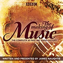 The Making of Music: The Complete Landmark BBC Radio 4 Series Radio/TV Program by James Naughtie Narrated by James Naughtie