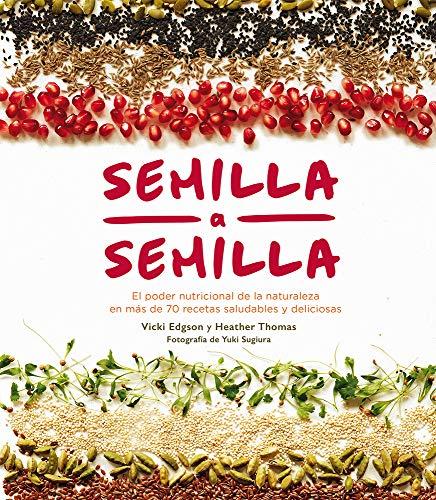 Semilla a semilla El poder nutricional de la naturaleza en más de 70 recetas saludables y deliciosas  [Edgson, Vicki - Thomas, Heather] (Tapa Dura)