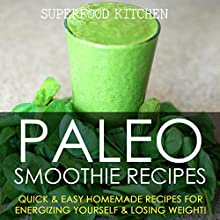 Paleo Smoothie Recipes: Quick & Easy Homemade Recipes for Energizing Yourself & Losing Weight! Audiobook by  Superfood Kitchen Narrated by Nicky Delgado