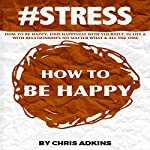#STRESS: How to Be Happy: Find Happiness with Yourself, in Life, and with Relationships No Matter What and All the Time | Chris Adkins