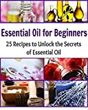 Essential Oil for Beginners: 25 Recipes to Unlock the Secrets of Essential Oil: (Essential oil for beginners, essential oil recipes, essential oils for weight loss)