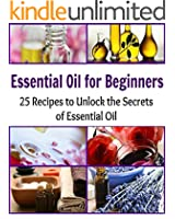 Essential Oil for Beginners: 25 Recipes to Unlock the Secrets of Essential Oil: (Essential oil for beginners, essential oil recipes, essential oils for weight loss) (English Edition)