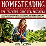 Homesteading: The Essential Homesteading Guide to Gaining Self-Sufficiency, Growing Your Own Food, and Saving Money with Your Backyard Homestead | Andy Jacobson
