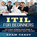 ITIL for Beginners: The Ultimate Beginners Crash Course to Learn IT Service Management Quickly and Easily Audiobook by Adam Vardy Narrated by Jason Lovett