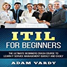 ITIL for Beginners: The Ultimate Beginners Crash Course to Learn IT Service Management Quickly and Easily (       ungekürzt) von Adam Vardy Gesprochen von: Jason Lovett