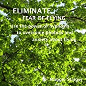 Eliminate Fear of Flying: Use the Power of Hypnosis to Overcome Phobias and Anxiety about Flying | [Maggie Staiger]