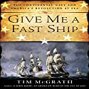 Give Me a Fast Ship: The Continental Navy and America's Revolution at Sea (       UNABRIDGED) by Tim McGrath Narrated by Don Hagen