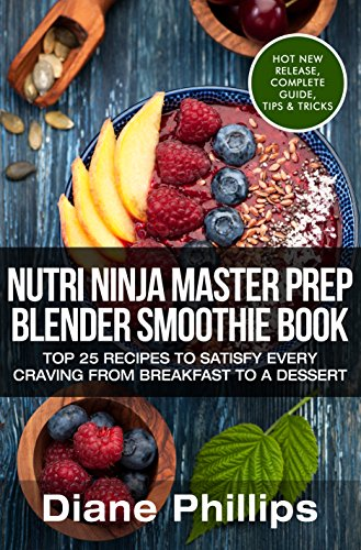 Nutri Ninja Master Prep Blender Smoothie Book: Top 25 Recipes To Satisfy Every Craving From Breakfast To A Dessert by Diane Phillips