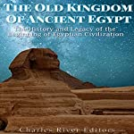 The Old Kingdom of Ancient Egypt: The History and Legacy of the Beginning of Egyptian Civilization |  Charles River Editors