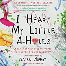 I Heart My Little A-Holes: A Bunch of Holy-Crap Moments No One Ever Told You About Parenting Audiobook by Karen Alpert Narrated by Karen Alpert