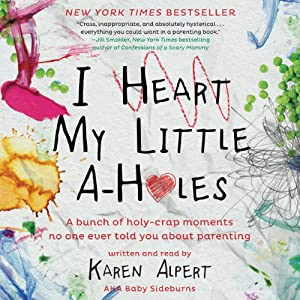 I Heart My Little A-Holes: A Bunch of Holy-Crap Moments No One Ever Told You About Parenting | [Karen Alpert]