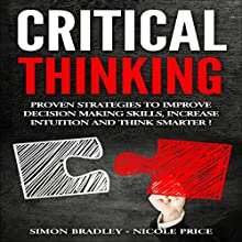 Critical Thinking: Proven Strategies to Improve Decision Making Skills, Increase Intuition and Think Smarter Audiobook by Simon Bradley, Nicole Price Narrated by Dennis St. John