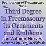 The Third Degree in Freemasonry Its Ornaments and Emblems: Foundations of Freemasonry Series | William Harvey