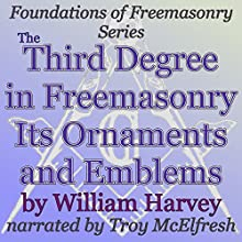 The Third Degree in Freemasonry Its Ornaments and Emblems: Foundations of Freemasonry Series (       UNABRIDGED) by William Harvey Narrated by Troy McElfresh