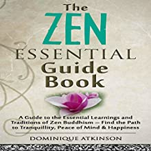 Zen: The Essential Guide Book: A Guide to the Essential Learnings and Traditions of Zen Buddhism - Find the Path to Tranquillity, Peace of Mind & Happiness Audiobook by Dominique Atkinson Narrated by Evie Irwin