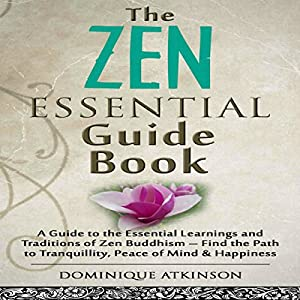 Zen: The Essential Guide Book: A Guide to the Essential Learnings and Traditions of Zen Buddhism - Find the Path to Tranquillity, Peace of Mind & Happiness Hörbuch von Dominique Atkinson Gesprochen von: Evie Irwin