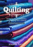 Quilting: Mastering The Art Of Quilting & Unleashing Your Creativity (Quilting Projects Included) (Quilting For Beginners, Block Quilting, Pieced Quilting, C.Star Quilting & Patchworking)