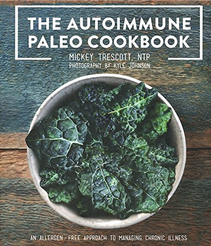The Autoimmune Paleo Cookbook: An Allergen-Free Approach to Managing Chronic Illness by Mickey Trescott