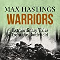 Warriors: Extraordinary Tales from the Battlefield (       UNABRIDGED) by Max Hastings Narrated by Nigel Carrington