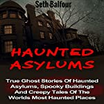 Haunted Asylums: True Ghost Stories of Haunted Asylums, Spooky Buildings and Creepy Tales of the World's Most Haunted Places | Seth Balfour