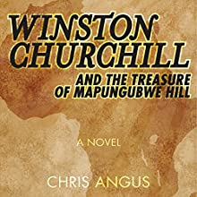 Winston Churchill and the Treasure of Mapungubwe Hill: A Novel (       UNABRIDGED) by Chris Angus Narrated by Peter Wickham