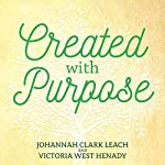 Created with Purpose: Unlocking Your Dreams and Fulfilling the Desires of Your Heart | Johannah Clark Leach,Victoria West Henady