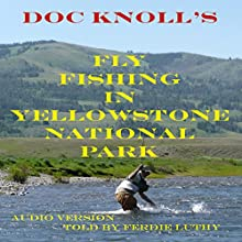 Fly Fishing in Yellowstone National Park (       UNABRIDGED) by Doc Knoll Narrated by Ferdie Luthy