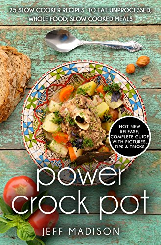 Power Crock Pot : 25 Slow Cooker Recipes To Eat Unprocessed, Whole Food; Slow Cooked Meals (Good Food Series) by Jeff Madison