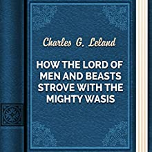 How the Lord of Men and Beasts Strove with the Mighty Wasis (       UNABRIDGED) by Charles G. Leland Narrated by Anastasia Bertollo