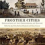 Frontier Cities: Encounters at the Crossroads of Empire   Jay Gitlin,Barbara Berglund,Adam Arenson