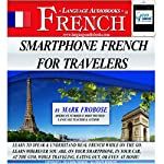 Smartphone French for Travelers: 5 Hours of Intense Travel Practice In French: English and French Edition | Mark Frobose