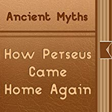 How Perseus Came Home Again (       UNABRIDGED) by Ancient Myths Narrated by Anastasia Bertollo