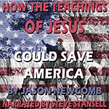 How the Teachings of Jesus Could Save America (       UNABRIDGED) by Jason Newcomb Narrated by Steve Stansell