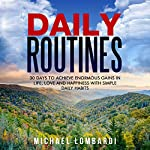Daily Routines: 30 Days to Achieve Enormous Gains in Life, Love and Happiness with Simple Daily Habits | Michael Lombardi
