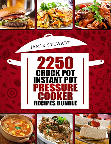 2250 Pressure Cooker, Crock Pot, Instant Pot and Slow Cooking Recipes Cookbook: (Crock-Pot Meals, Instant Pot Cookbook, Slow Cooker, Pressure Cooker Recipes, Slow Cooking, Paleo, Vegan, Healthy) by Jamie Stewart