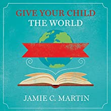 Give Your Child the World: Raising Globally Minded Kids One Book at a Time Audiobook by Jamie C. Martin Narrated by Carla Mercer-Meyer