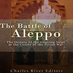 The Battle of Aleppo: The History of the Ongoing Siege at the Center of the Syrian Civil War |  Charles River Editors