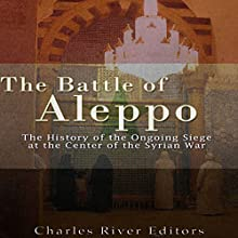 The Battle of Aleppo: The History of the Ongoing Siege at the Center of the Syrian Civil War Audiobook by  Charles River Editors Narrated by Ken Teutsch