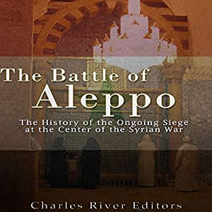 The Battle of Aleppo: The History of the Ongoing Siege at the Center of the Syrian Civil War Hörbuch von  Charles River Editors Gesprochen von: Ken Teutsch
