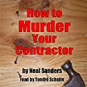 How to Murder Your Contractor Audiobook by Neal Sanders Narrated by Tondre Schulte