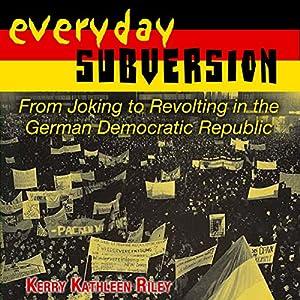 Everyday Subversion: From Joking to Revolting in the German Democratic Republic (Rhetoric & Public Affairs) Hörbuch von Kerry Kathleen Riley Gesprochen von: Cynthia Wallace